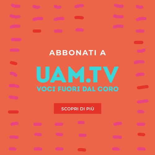 abbonatevi a UAM.TV